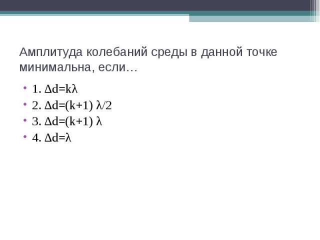 Амплитуда колебаний среды в данной точке минимальна, если… 1. ∆d=kλ 2. ∆d=(k+1) λ/2 3. ∆d=(k+1) λ 4. ∆d=λ