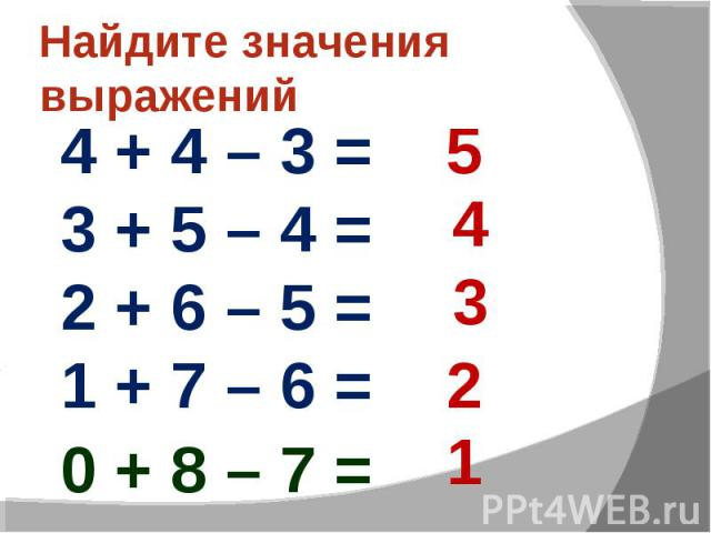 Найдите значения выражений4 + 4 – 3 = 3 + 5 – 4 = 2 + 6 – 5 = 1 + 7 – 6 =