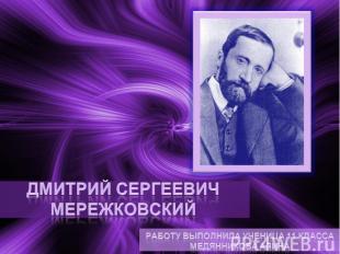 Дмитрий Сергеевич Мережковский Работу выполнила ученица 11 класса Медянникова Ал