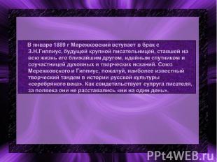 В январе 1889 г Мережковский вступает в брак с З.Н.Гиппиус, будущей крупной писа