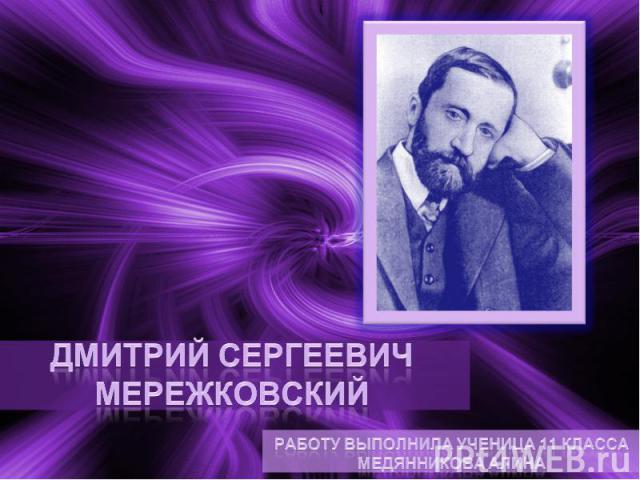 Дмитрий Сергеевич Мережковский Работу выполнила ученица 11 класса Медянникова Алина