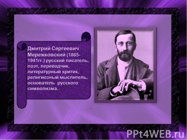 Дмитрий Сергеевич Мережковский (1865-1941гг.) русский писатель, поэт, переводчик, литературный критик, религиозный мыслитель, основатель русского символизма.