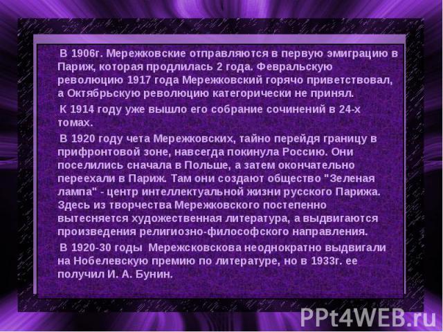В 1906г. Мережковские отправляются в первую эмиграцию в Париж, которая продлилась 2 года. Февральскую революцию 1917 года Мережковский горячо приветствовал, а Октябрьскую революцию категорически не принял. К 1914 году уже вышло его собрание сочинени…