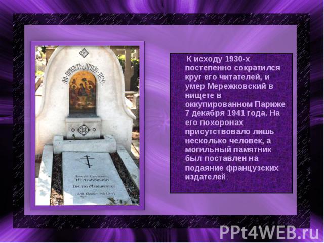 К исходу 1930-х постепенно сократился круг его читателей, и умер Мережковский в нищете в оккупированном Париже 7 декабря 1941 года. На его похоронах присутствовало лишь несколько человек, а могильный памятник был поставлен на подаяние французских из…