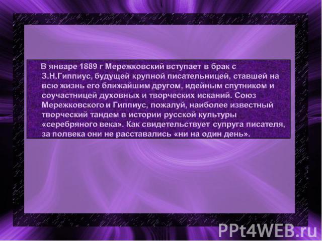 В январе 1889 г Мережковский вступает в брак с З.Н.Гиппиус, будущей крупной писательницей, ставшей на всю жизнь его ближайшим другом, идейным спутником и соучастницей духовных и творческих исканий. Союз Мережковского и Гиппиус, пожалуй, наиболее изв…