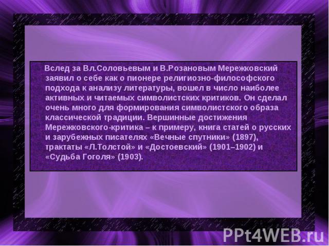 Вслед за Вл.Соловьевым и В.Розановым Мережковский заявил о себе как о пионере религиозно-философского подхода к анализу литературы, вошел в число наиболее активных и читаемых символистских критиков. Он сделал очень много для формирования символистск…
