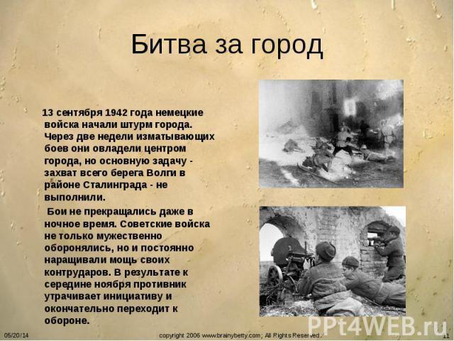 Битва за город 13 сентября 1942 года немецкие войска начали штурм города. Через две недели изматывающих боев они овладели центром города, но основную задачу - захват всего берега Волги в районе Сталинграда - не выполнили. Бои не прекращались даже в …