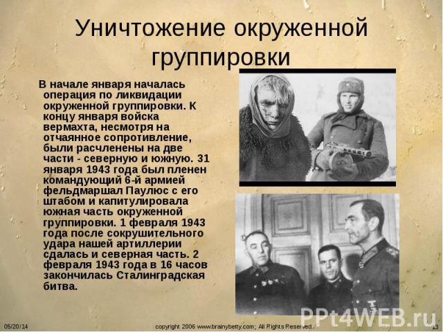 Уничтожение окруженной группировки В начале января началась операция по ликвидации окруженной группировки. К концу января войска вермахта, несмотря на отчаянное сопротивление, были расчленены на две части - северную и южную. 31 января 1943 года был …