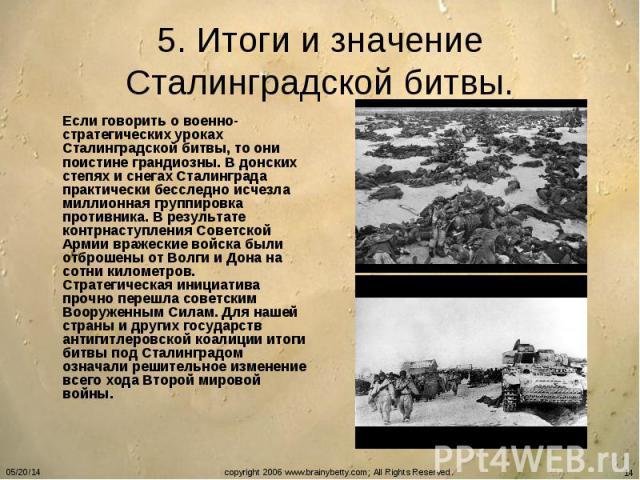 5. Итоги и значение Сталинградской битвы. Если говорить о военно-стратегических уроках Сталинградской битвы, то они поистине грандиозны. В донских степях и снегах Сталинграда практически бесследно исчезла миллионная группировка противника. В результ…