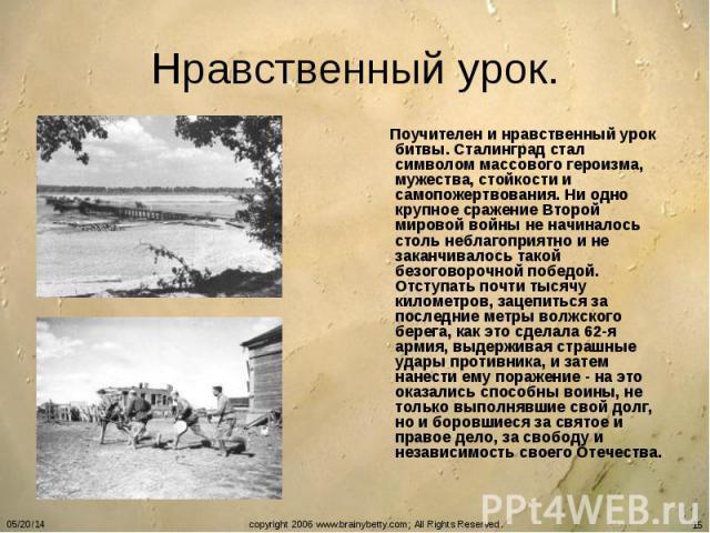 Нравственный урок. Поучителен и нравственный урок битвы. Сталинград стал символом массового героизма, мужества, стойкости и самопожертвования. Ни одно крупное сражение Второй мировой войны не начиналось столь неблагоприятно и не заканчивалось такой …