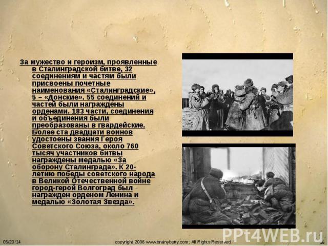 За мужество и героизм, проявленные в Сталинградской битве, 32 соединениям и частям были присвоены почетные наименования «Сталинградские», 5 – «Донские». 55 соединений и частей были награждены орденами. 183 части, соединения и объединения были преобр…