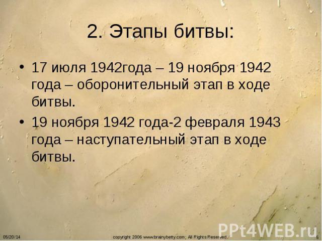 2. Этапы битвы: 17 июля 1942года – 19 ноября 1942 года – оборонительный этап в ходе битвы. 19 ноября 1942 года-2 февраля 1943 года – наступательный этап в ходе битвы.