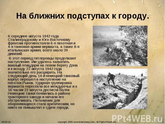 На ближних подступах к городу. К середине августа 1942 года Сталинградскому и Юго-Восточному фронтам противостояли 6-я пехотная и 4-я танковая армии вермахта, а также 8-я итальянская армия, всего около 39 дивизий. В этот период гитлеровцы продолжают…