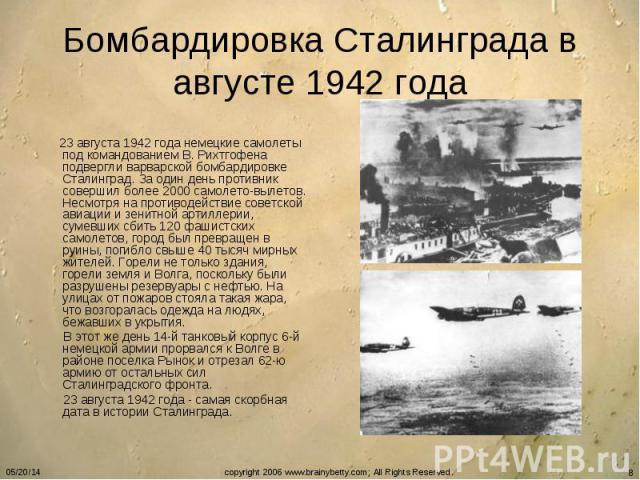 Бомбардировка Сталинграда в августе 1942 года 23 августа 1942 года немецкие самолеты под командованием В. Рихтгофена подвергли варварской бомбардировке Сталинград. За один день противник совершил более 2000 самолето-вылетов. Несмотря на противодейст…