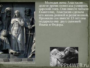 Молодая жена Анастасия долгое время помогала усмирять царский гнев. Они вместе ч