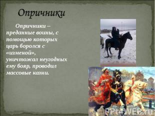 Опричники Опричники – преданные воины, с помощью которых царь боролся с «изменой