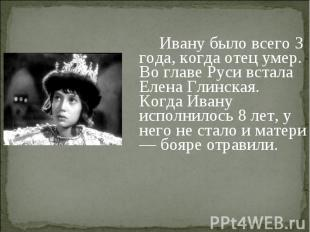 Ивану было всего 3 года, когда отец умер. Во главе Руси встала Елена Глинская. К