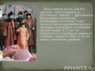 Иван опишет потом, как его держали полуголодного, в нетопленых покоях — дров жал