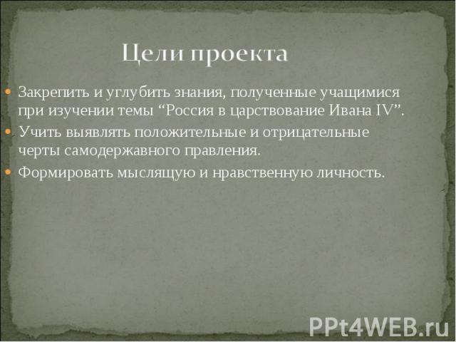 """Цели проекта Закрепить и углубить знания, полученные учащимися при изучении темы """"Россия в царствование Ивана IV"""". Учить выявлять положительные и отрицательные черты самодержавного правления. Формировать мыслящую и нравственную личность."""