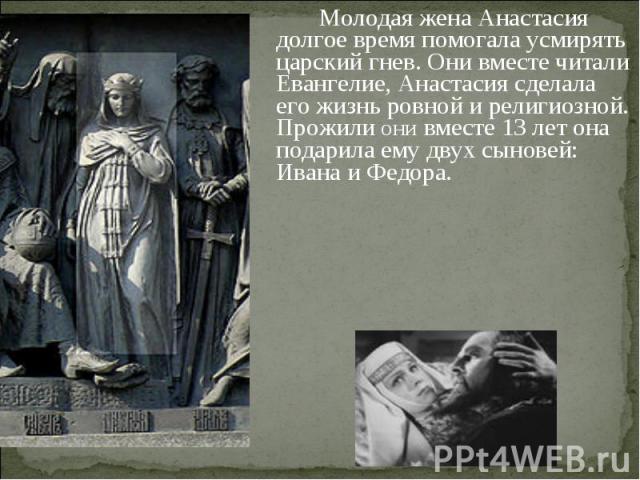 Молодая жена Анастасия долгое время помогала усмирять царский гнев. Они вместе читали Евангелие, Анастасия сделала его жизнь ровной и религиозной. Прожили они вместе 13 лет она подарила ему двух сыновей: Ивана и Федора.