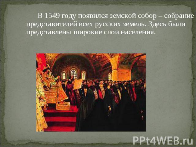 В 1549 году появился земской собор – собрание представителей всех русских земель. Здесь были представлены широкие слои населения.