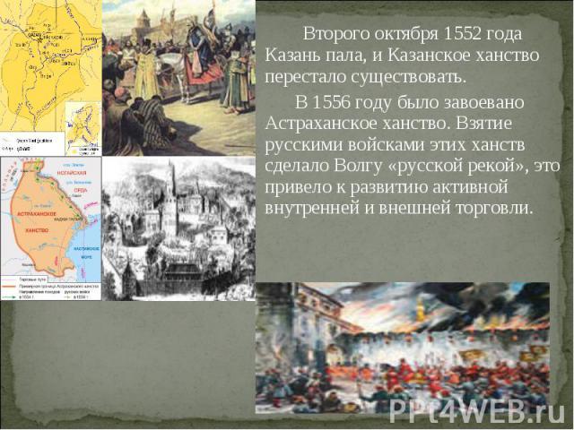 Второго октября 1552 года Казань пала, и Казанское ханство перестало существовать. В 1556 году было завоевано Астраханское ханство. Взятие русскими войсками этих ханств сделало Волгу «русской рекой», это привело к развитию активной внутренней и внеш…