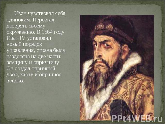 Иван чувствовал себя одиноким. Перестал доверять своему окружению. В 1564 году Иван IV установил новый порядок управления, страна была разделена на две части: земщину и опричнину. Он создал опричный двор, казну и опричное войско.
