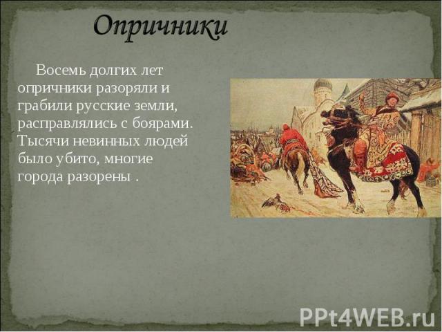 Опричники Восемь долгих лет опричники разоряли и грабили русские земли, расправлялись с боярами. Тысячи невинных людей было убито, многие города разорены .