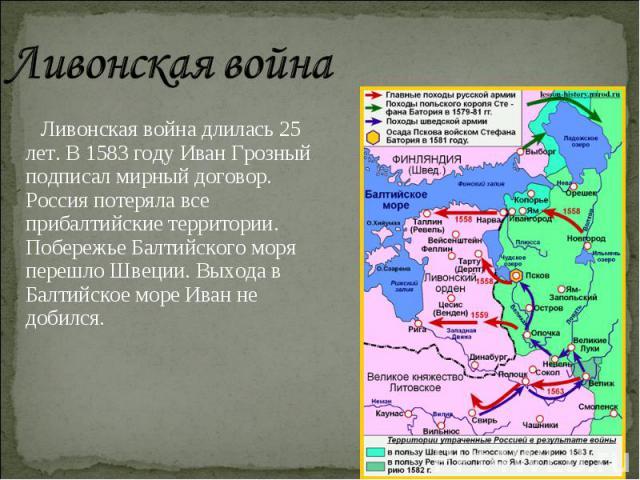 Ливонская война Ливонская война длилась 25 лет. В 1583 году Иван Грозный подписал мирный договор. Россия потеряла все прибалтийские территории. Побережье Балтийского моря перешло Швеции. Выхода в Балтийское море Иван не добился.