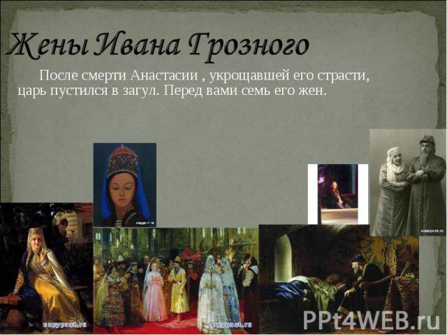 Жены Ивана Грозного После смерти Анастасии , укрощавшей его страсти, царь пустился в загул. Перед вами семь его жен.