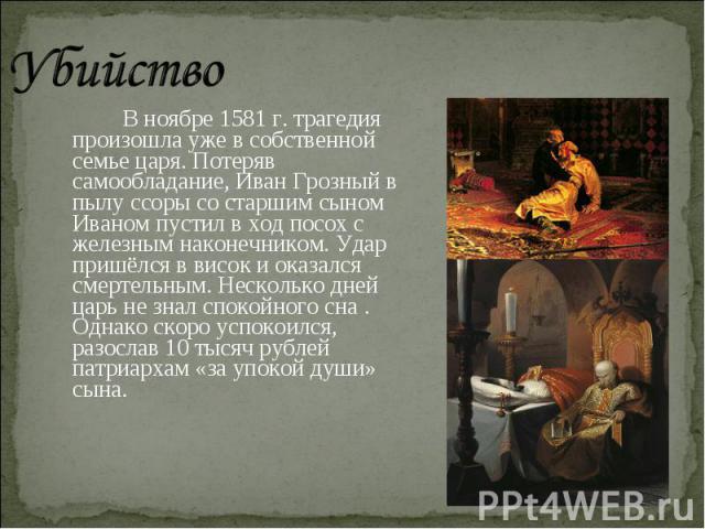 Убийство В ноябре 1581 г. трагедия произошла уже в собственной семье царя. Потеряв самообладание, Иван Грозный в пылу ссоры со старшим сыном Иваном пустил в ход посох с железным наконечником. Удар пришёлся в висок и оказался смертельным. Несколько д…