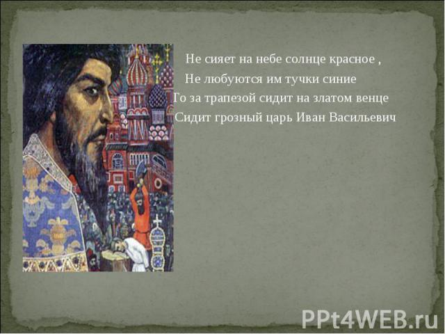 Не сияет на небе солнце красное ,  Не любуются им тучки синие То за трапезой сидит на златом венце Сидит грозный царь Иван Васильевич