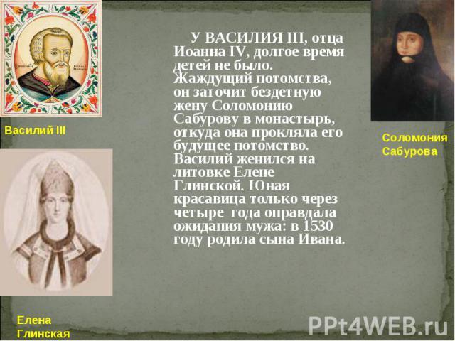 У ВАСИЛИЯ III, отца Иоанна IV, долгое время детей не было. Жаждущий потомства, он заточит бездетную жену Соломонию Сабурову в монастырь, откуда она прокляла его будущее потомство. Василий женился на литовке Елене Глинской. Юная красавица только чере…