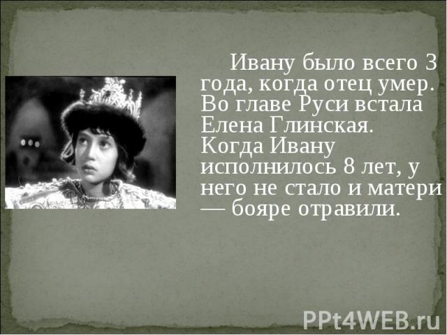 Ивану было всего 3 года, когда отец умер. Во главе Руси встала Елена Глинская. Когда Ивану исполнилось 8 лет, у него не стало и матери — бояре отравили.