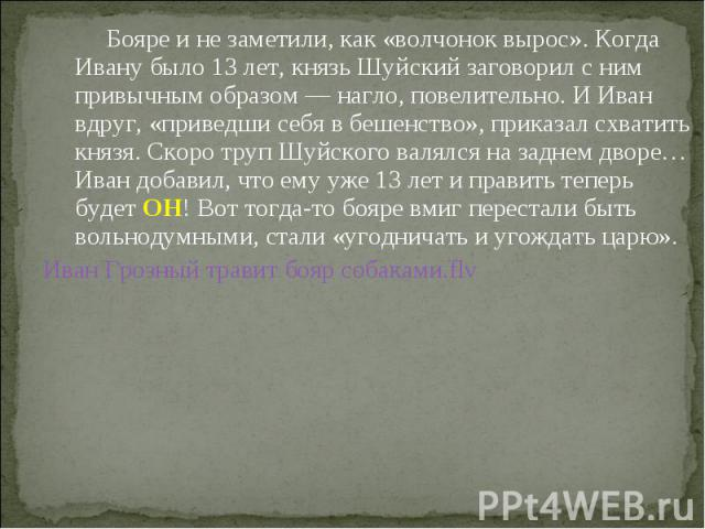 Бояре и не заметили, как «волчонок вырос». Когда Ивану было 13 лет, князь Шуйский заговорил с ним привычным образом — нагло, повелительно. И Иван вдруг, «приведши себя в бешенство», приказал схватить князя. Скоро труп Шуйского валялся на заднем двор…
