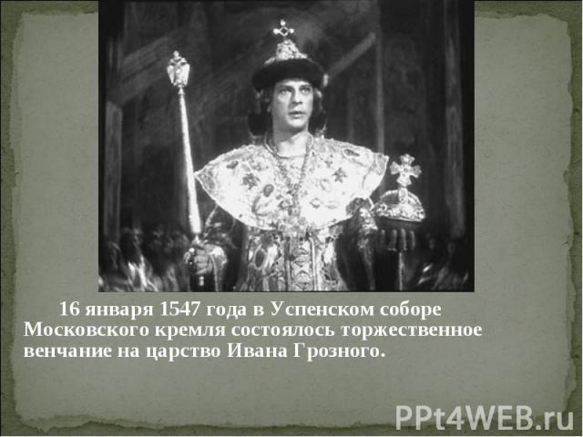16 января 1547 года в Успенском соборе Московского кремля состоялось торжественное венчание на царство Ивана Грозного.