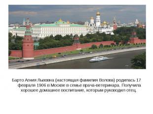 Барто Агния Львовна (настоящая фамилия Волова) родилась 17 февраля 1906 в Москве