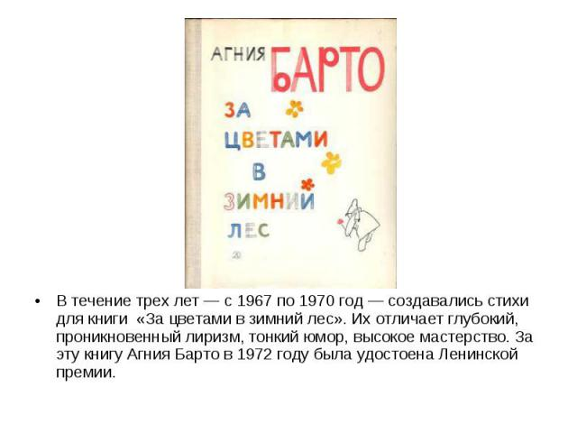 В течение трех лет — с 1967 по 1970 год — создавались стихи для книги «За цветами в зимний лес». Их отличает глубокий, проникновенный лиризм, тонкий юмор, высокое мастерство. За эту книгу Агния Барто в 1972 году была удостоена Ленинской премии.