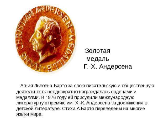 Золотая медаль Г.- Г.-Х. Андерсена Агния Львовна Барто за свою писательскую и общественную деятельность неоднократно награждалась орденами и медалями. В 1976 году ей присудили международную литературную премию им. Х.-К. Андерсена за достижения в дет…