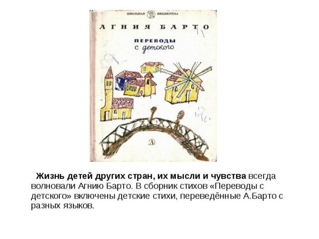 Жизнь детей других стран, их мысли и чувства всегда волновали Агнию Барто. В сборник стихов «Переводы с детского» включены детские стихи, переведённые А.Барто с разных языков.