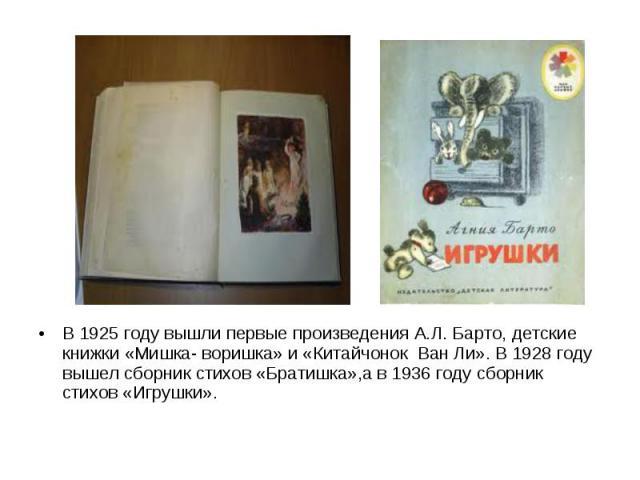 В 1925 году вышли первые произведения А.Л. Барто, детские книжки «Мишка- воришка» и «Китайчонок Ван Ли». В 1928 году вышел сборник стихов «Братишка»,а в 1936 году сборник стихов «Игрушки».