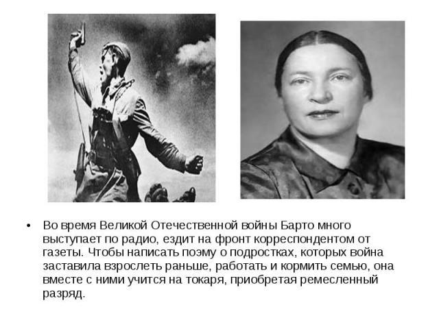 Во время Великой Отечественной войны Барто много выступает по радио, ездит на фронт корреспондентом от газеты. Чтобы написать поэму о подростках, которых война заставила взрослеть раньше, работать и кормить семью, она вместе с ними учится на токаря,…