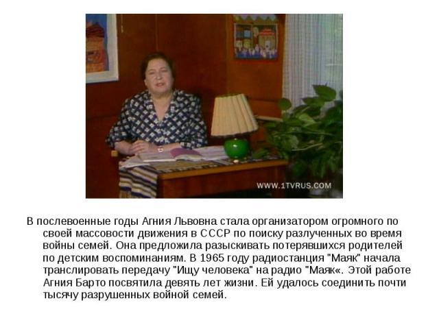 В послевоенные годы Агния Львовна стала организатором огромного по своей массовости движения в СССР по поиску разлученных во время войны семей. Она предложила разыскивать потерявшихся родителей по детским воспоминаниям. В 1965 году радиостанция