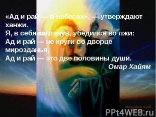 «Ад и рай — в небесах», — утверждают ханжи. Я, в себя заглянув, убедился во лжи: