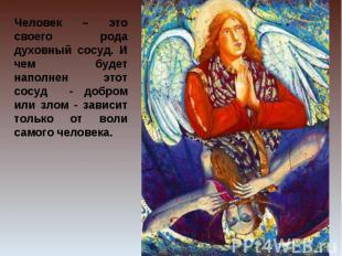 Человек – это своего рода духовный сосуд. И чем будет наполнен этот сосуд - добр