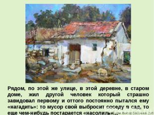 Рядом, по этой же улице, в этой деревне, в старом доме, жил другой человек котор