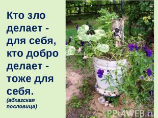 Кто зло делает - для себя, кто добро делает - тоже для себя. (абхазская пословиц