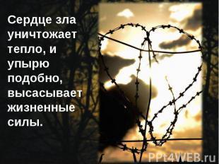 Сердце зла уничтожает тепло, и упырю подобно, высасывает жизненные силы.