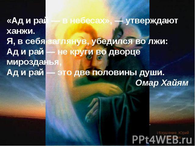 «Ад и рай — в небесах», — утверждают ханжи. Я, в себя заглянув, убедился во лжи: Ад и рай — не круги во дворце мирозданья, Ад и рай — это две половины души. Омар Хайям