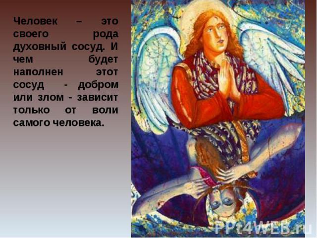 Человек – это своего рода духовный сосуд. И чем будет наполнен этот сосуд - добром или злом - зависит только от воли самого человека.